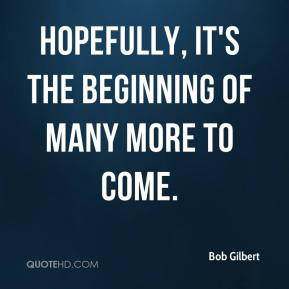 Bob Gilbert - Hopefully, it's the beginning of many more to come.