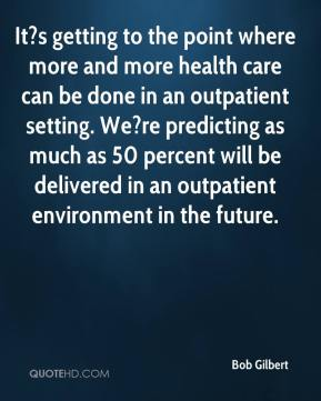 It?s getting to the point where more and more health care can be done in an outpatient setting. We?re predicting as much as 50 percent will be delivered in an outpatient environment in the future.