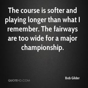 Bob Gilder - The course is softer and playing longer than what I remember. The fairways are too wide for a major championship.