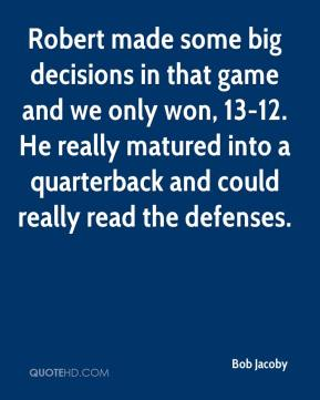 Bob Jacoby - Robert made some big decisions in that game and we only won, 13-12. He really matured into a quarterback and could really read the defenses.