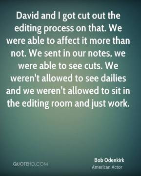 David and I got cut out the editing process on that. We were able to affect it more than not. We sent in our notes, we were able to see cuts. We weren't allowed to see dailies and we weren't allowed to sit in the editing room and just work.