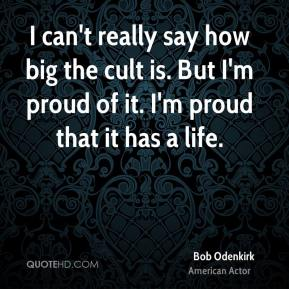 I can't really say how big the cult is. But I'm proud of it. I'm proud that it has a life.