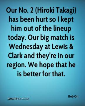 Bob Orr - Our No. 2 (Hiroki Takagi) has been hurt so I kept him out of the lineup today. Our big match is Wednesday at Lewis & Clark and they're in our region. We hope that he is better for that.