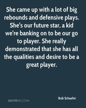 Bob Schaefer - She came up with a lot of big rebounds and defensive plays. She's our future star, a kid we're banking on to be our go to player. She really demonstrated that she has all the qualities and desire to be a great player.