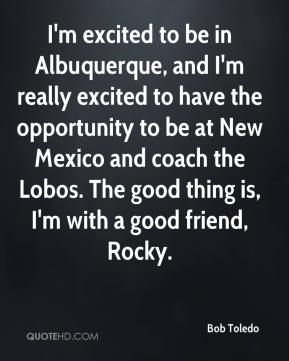Bob Toledo - I'm excited to be in Albuquerque, and I'm really excited to have the opportunity to be at New Mexico and coach the Lobos. The good thing is, I'm with a good friend, Rocky.