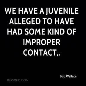 Bob Wallace - We have a juvenile alleged to have had some kind of improper contact.