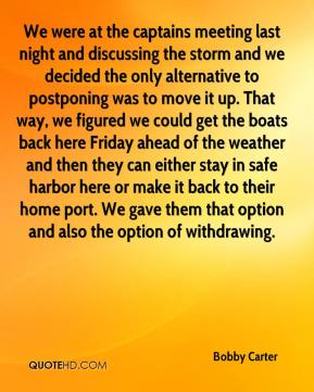 Bobby Carter - We were at the captains meeting last night and discussing the storm and we decided the only alternative to postponing was to move it up. That way, we figured we could get the boats back here Friday ahead of the weather and then they can either stay in safe harbor here or make it back to their home port. We gave them that option and also the option of withdrawing.