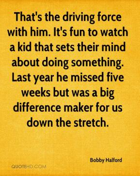 That's the driving force with him. It's fun to watch a kid that sets their mind about doing something. Last year he missed five weeks but was a big difference maker for us down the stretch.