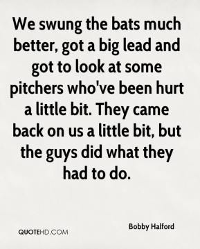 Bobby Halford - We swung the bats much better, got a big lead and got to look at some pitchers who've been hurt a little bit. They came back on us a little bit, but the guys did what they had to do.