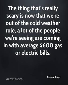 Bonnie Reed - The thing that's really scary is now that we're out of the cold weather rule, a lot of the people we're seeing are coming in with average $600 gas or electric bills.