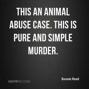 Bonnie Reed - This an animal abuse case. This is pure and simple murder.