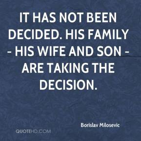 Borislav Milosevic - It has not been decided. His family - his wife and son - are taking the decision.