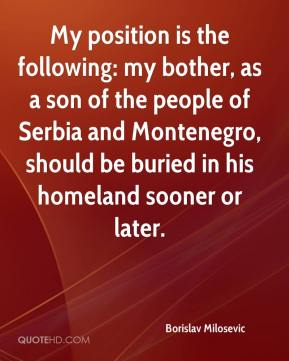 Borislav Milosevic - My position is the following: my bother, as a son of the people of Serbia and Montenegro, should be buried in his homeland sooner or later.