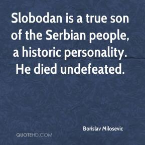 Borislav Milosevic - Slobodan is a true son of the Serbian people, a historic personality. He died undefeated.