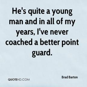He's quite a young man and in all of my years, I've never coached a better point guard.
