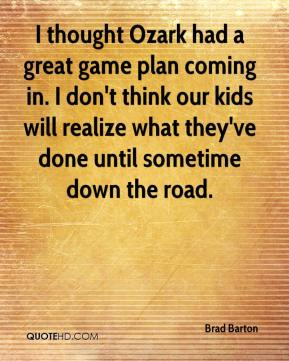 I thought Ozark had a great game plan coming in. I don't think our kids will realize what they've done until sometime down the road.
