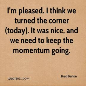Brad Barton - I'm pleased. I think we turned the corner (today). It was nice, and we need to keep the momentum going.