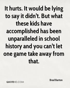 It hurts. It would be lying to say it didn't. But what these kids have accomplished has been unparalleled in school history and you can't let one game take away from that.