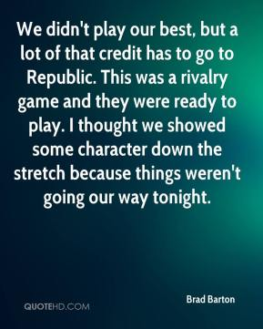 We didn't play our best, but a lot of that credit has to go to Republic. This was a rivalry game and they were ready to play. I thought we showed some character down the stretch because things weren't going our way tonight.