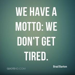 Brad Barton - We have a motto: We don't get tired.