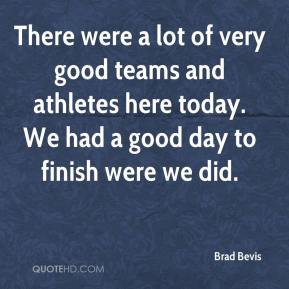 Brad Bevis - There were a lot of very good teams and athletes here today. We had a good day to finish were we did.