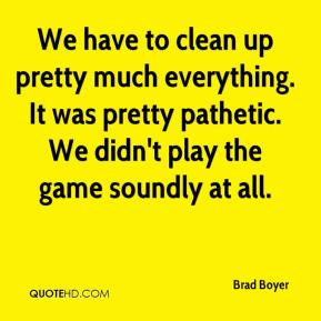 We have to clean up pretty much everything. It was pretty pathetic. We didn't play the game soundly at all.