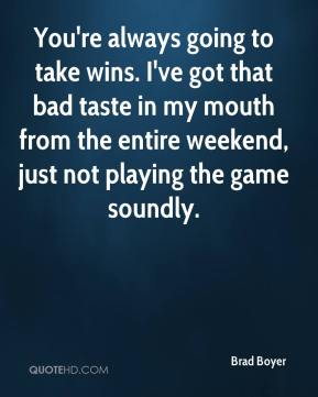 Brad Boyer - You're always going to take wins. I've got that bad taste in my mouth from the entire weekend, just not playing the game soundly.