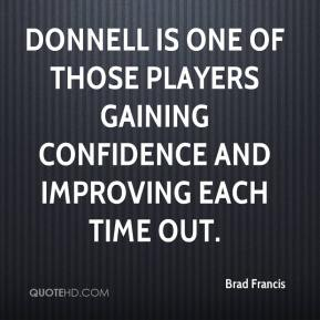 Brad Francis - Donnell is one of those players gaining confidence and improving each time out.