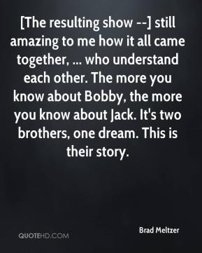 Brad Meltzer - [The resulting show --] still amazing to me how it all came together, ... who understand each other. The more you know about Bobby, the more you know about Jack. It's two brothers, one dream. This is their story.