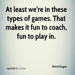 Brent Dugan - At least we're in these types of games. That makes it fun to coach, fun to play in.