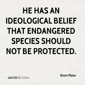 He has an ideological belief that endangered species should not be protected.