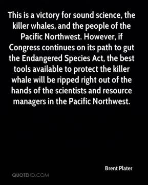 Brent Plater - This is a victory for sound science, the killer whales, and the people of the Pacific Northwest. However, if Congress continues on its path to gut the Endangered Species Act, the best tools available to protect the killer whale will be ripped right out of the hands of the scientists and resource managers in the Pacific Northwest.