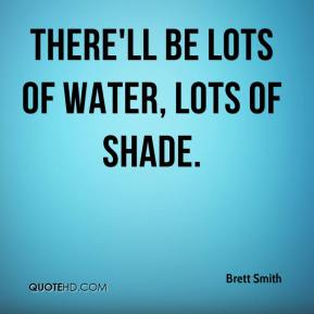Brett Smith - There'll be lots of water, lots of shade.