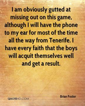 I am obviously gutted at missing out on this game, although I will have the phone to my ear for most of the time all the way from Tenerife. I have every faith that the boys will acquit themselves well and get a result.