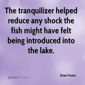 Brian Foster - The tranquilizer helped reduce any shock the fish might have felt being introduced into the lake.