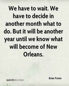 We have to wait. We have to decide in another month what to do. But it will be another year until we know what will become of New Orleans.