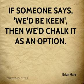 If someone says, 'we'd be keen', then we'd chalk it as an option.