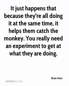 It just happens that because they're all doing it at the same time, it helps them catch the monkey. You really need an experiment to get at what they are doing.