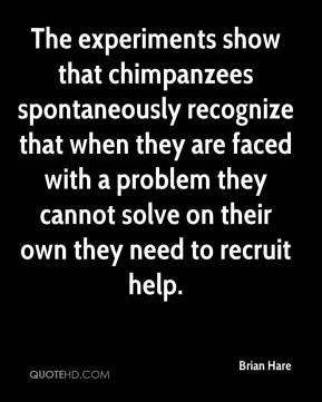Brian Hare - The experiments show that chimpanzees spontaneously recognize that when they are faced with a problem they cannot solve on their own they need to recruit help.