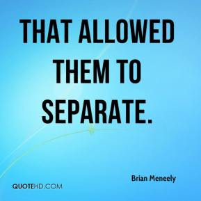 Brian Meneely - That allowed them to separate.