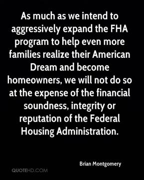 Brian Montgomery - As much as we intend to aggressively expand the FHA program to help even more families realize their American Dream and become homeowners, we will not do so at the expense of the financial soundness, integrity or reputation of the Federal Housing Administration.