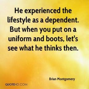 Brian Montgomery - He experienced the lifestyle as a dependent. But when you put on a uniform and boots, let's see what he thinks then.