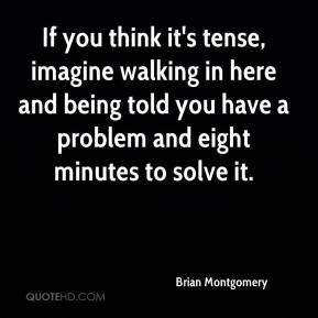 Brian Montgomery - If you think it's tense, imagine walking in here and being told you have a problem and eight minutes to solve it.