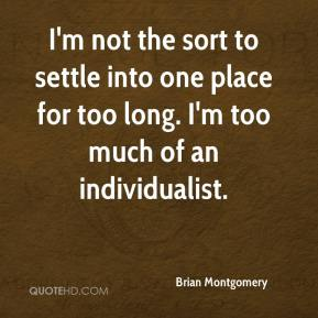 Brian Montgomery - I'm not the sort to settle into one place for too long. I'm too much of an individualist.