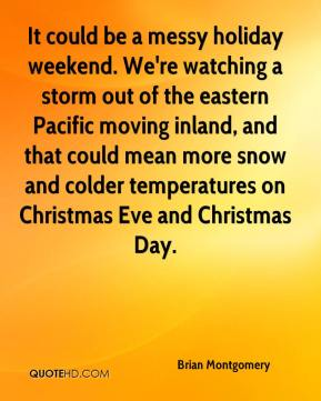 Brian Montgomery - It could be a messy holiday weekend. We're watching a storm out of the eastern Pacific moving inland, and that could mean more snow and colder temperatures on Christmas Eve and Christmas Day.