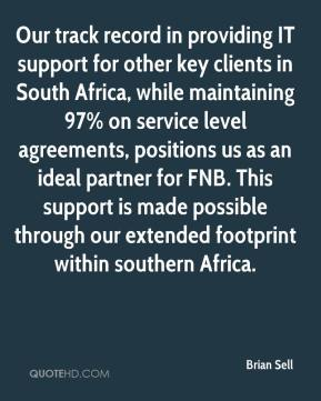 Brian Sell - Our track record in providing IT support for other key clients in South Africa, while maintaining 97% on service level agreements, positions us as an ideal partner for FNB. This support is made possible through our extended footprint within southern Africa.