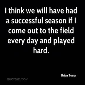 Brian Toner - I think we will have had a successful season if I come out to the field every day and played hard.