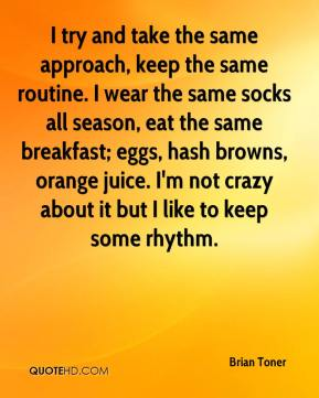 Brian Toner - I try and take the same approach, keep the same routine. I wear the same socks all season, eat the same breakfast; eggs, hash browns, orange juice. I'm not crazy about it but I like to keep some rhythm.