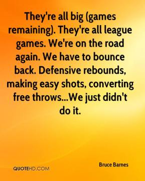 They're all big (games remaining). They're all league games. We're on the road again. We have to bounce back. Defensive rebounds, making easy shots, converting free throws...We just didn't do it.