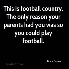 This is football country. The only reason your parents had you was so you could play football.